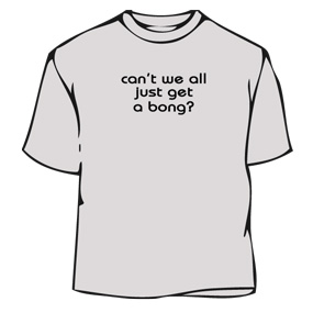 Humorous T-Shirt - Can Not We All Just Get A Bong