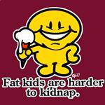 Fat Kids are hard to kidnap baby! If you know what I mean?